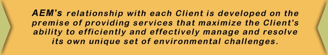 AEM's relationship with each Client is developed on the premise of providing services that maximize the Client's ability to efficiently and effectively manage and resolve its own unique set of environmental challenges.